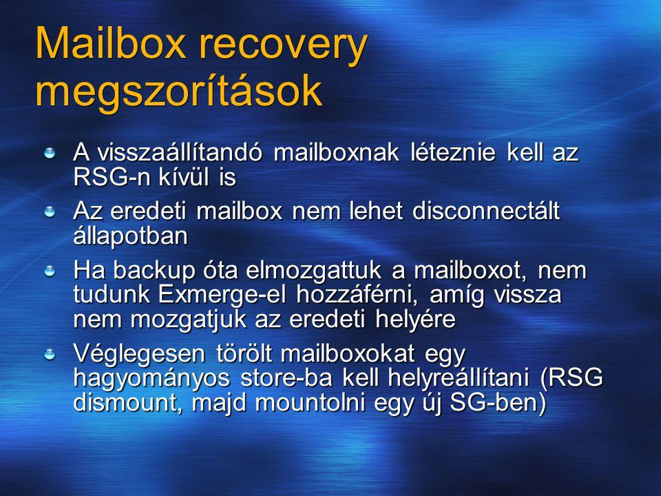 Mailbox recovery megszorítások A visszaállítandó mailboxnak léteznie kell az RSG-n kívül is Az eredeti mailbox nem lehet disconnectált állapotban Ha backup óta elmozgattuk a mailboxot, nem tudunk Exmerge-el hozzáférni, amíg vissza nem mozgatjuk az eredeti helyére Véglegesen törölt mailboxokat egy hagyományos store-ba kell helyreállítani (RSG dismount, majd mountolni egy új SG-ben)