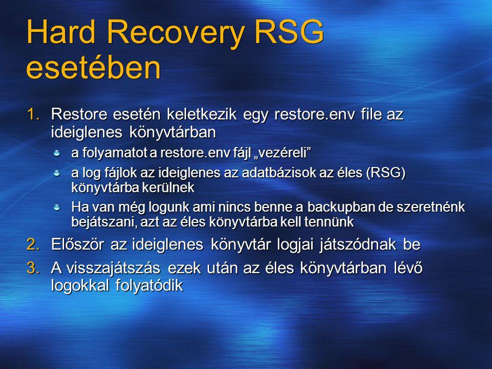 """Hard Recovery RSG esetében 1.Restore esetén keletkezik egy restore.env file az ideiglenes könyvtárban a folyamatot a restore.env fájl """"vezéreli a log fájlok az ideiglenes az adatbázisok az éles (RSG) könyvtárba kerülnek Ha van még logunk ami nincs benne a backupban de szeretnénk bejátszani, azt az éles könyvtárba kell tennünk 2.Először az ideiglenes könyvtár logjai játszódnak be 3.A visszajátszás ezek után az éles könyvtárban lévő logokkal folyatódik"""