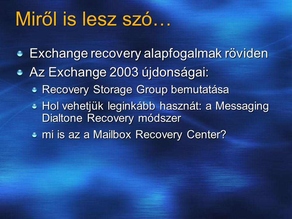 Miről is lesz szó… Exchange recovery alapfogalmak röviden Az Exchange 2003 újdonságai: Recovery Storage Group bemutatása Hol vehetjük leginkább hasznát: a Messaging Dialtone Recovery módszer mi is az a Mailbox Recovery Center