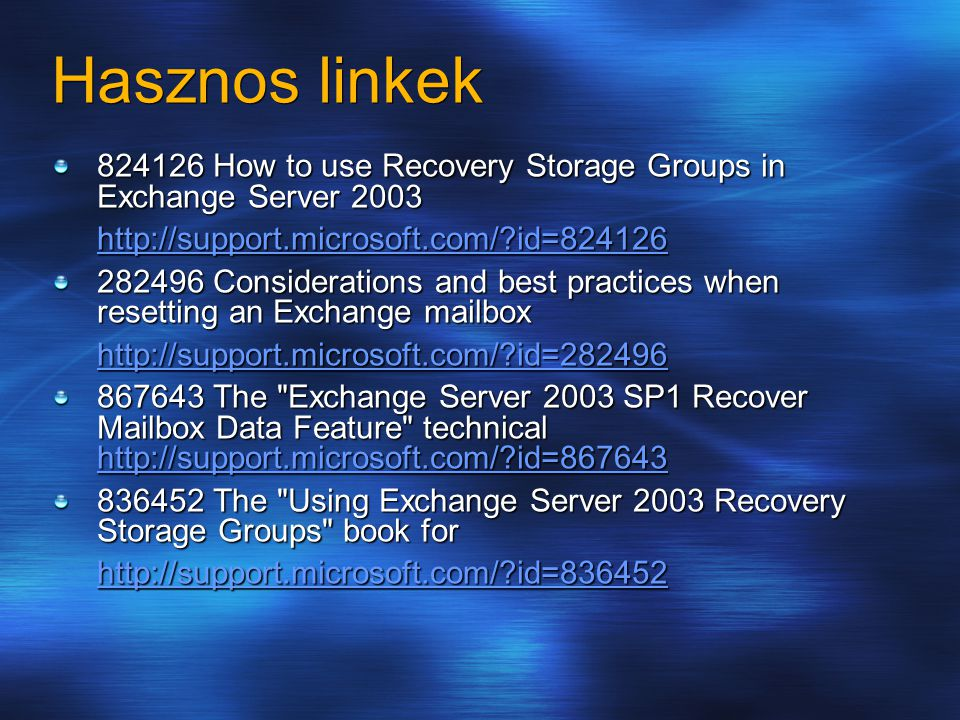Hasznos linkek 824126 How to use Recovery Storage Groups in Exchange Server 2003 http://support.microsoft.com/?id=824126 282496 Considerations and best practices when resetting an Exchange mailbox http://support.microsoft.com/?id=282496 867643 The Exchange Server 2003 SP1 Recover Mailbox Data Feature technical http://support.microsoft.com/?id=867643 http://support.microsoft.com/?id=867643 836452 The Using Exchange Server 2003 Recovery Storage Groups book for http://support.microsoft.com/?id=836452