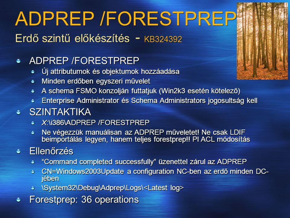 ADPREP /FORESTPREP Erdő szintű előkészítés - KB324392 ADPREP /FORESTPREP Új attributumok és objektumok hozzáadása Minden erdőben egyszeri művelet A schema FSMO konzolján futtatjuk (Win2k3 esetén kötelező) Enterprise Administrator és Schema Administrators jogosultság kell SZINTAKTIKA X:\i386\ADPREP /FORESTPREP Ne végezzük manuálisan az ADPREP műveletet.