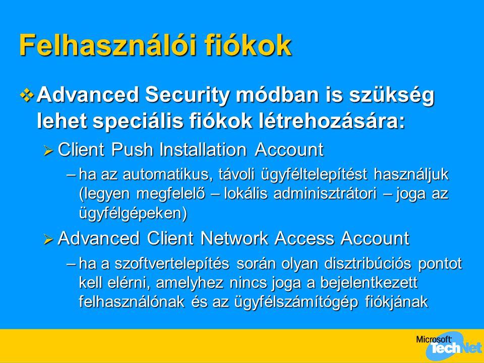 Felhasználói fiókok  Advanced Security módban is szükség lehet speciális fiókok létrehozására:  Client Push Installation Account –ha az automatikus, távoli ügyféltelepítést használjuk (legyen megfelelő – lokális adminisztrátori – joga az ügyfélgépeken)  Advanced Client Network Access Account –ha a szoftvertelepítés során olyan disztribúciós pontot kell elérni, amelyhez nincs joga a bejelentkezett felhasználónak és az ügyfélszámítógép fiókjának