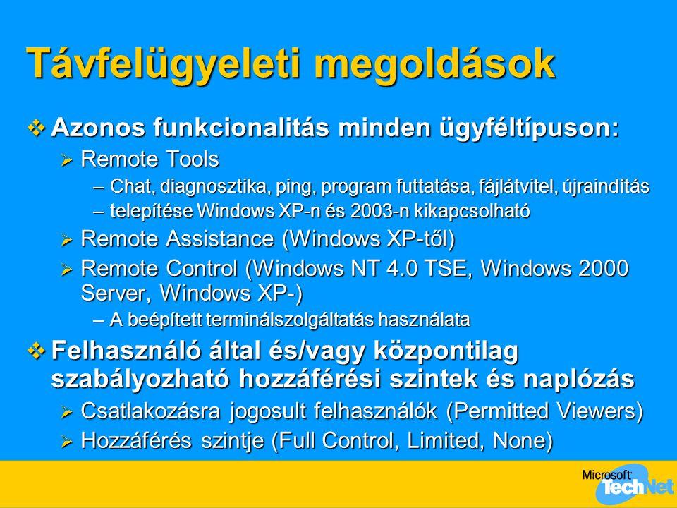 Távfelügyeleti megoldások  Azonos funkcionalitás minden ügyféltípuson:  Remote Tools –Chat, diagnosztika, ping, program futtatása, fájlátvitel, újraindítás –telepítése Windows XP-n és 2003-n kikapcsolható  Remote Assistance (Windows XP-től)  Remote Control (Windows NT 4.0 TSE, Windows 2000 Server, Windows XP-) –A beépített terminálszolgáltatás használata  Felhasználó által és/vagy központilag szabályozható hozzáférési szintek és naplózás  Csatlakozásra jogosult felhasználók (Permitted Viewers)  Hozzáférés szintje (Full Control, Limited, None)