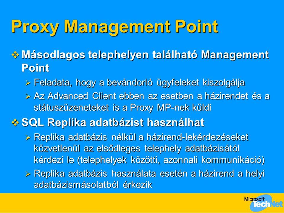 Proxy Management Point  Másodlagos telephelyen található Management Point  Feladata, hogy a bevándorló ügyfeleket kiszolgálja  Az Advanced Client ebben az esetben a házirendet és a státuszüzeneteket is a Proxy MP-nek küldi  SQL Replika adatbázist használhat  Replika adatbázis nélkül a házirend-lekérdezéseket közvetlenül az elsődleges telephely adatbázisától kérdezi le (telephelyek közötti, azonnali kommunikáció)  Replika adatbázis használata esetén a házirend a helyi adatbázismásolatból érkezik