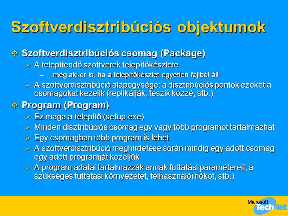 Szoftverdisztribúciós objektumok  Szoftverdisztribúciós csomag (Package)  A telepítendő szoftverek telepítőkészlete –...még akkor is, ha a telepítőkészlet egyetlen fájlból áll  A szoftverdisztribúció alapegysége: a disztribúciós pontok ezeket a csomagokat kezelik (replikálják, teszik közzé, stb.)  Program (Program)  Ez maga a telepítő (setup.exe)  Minden disztribúciós csomag egy vagy több programot tartalmazhat  Egy csomagban több program is lehet  A szoftverdisztribúció meghirdetése során mindig egy adott csomag egy adott programját kezeljük  A program adatai tartalmazzák annak futtatási paramétereit, a szükséges futtatási környezetet, felhasználói fiókot, stb.)