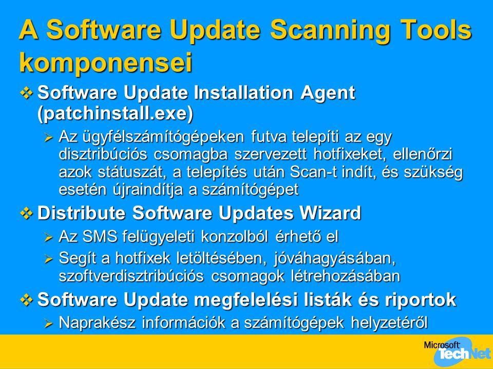A Software Update Scanning Tools komponensei  Software Update Installation Agent (patchinstall.exe)  Az ügyfélszámítógépeken futva telepíti az egy disztribúciós csomagba szervezett hotfixeket, ellenőrzi azok státuszát, a telepítés után Scan-t indít, és szükség esetén újraindítja a számítógépet  Distribute Software Updates Wizard  Az SMS felügyeleti konzolból érhető el  Segít a hotfixek letöltésében, jóváhagyásában, szoftverdisztribúciós csomagok létrehozásában  Software Update megfelelési listák és riportok  Naprakész információk a számítógépek helyzetéről