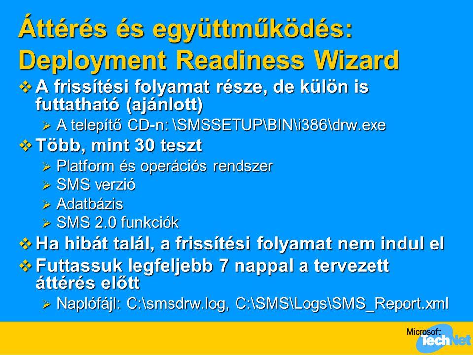 Áttérés és együttműködés: Deployment Readiness Wizard  A frissítési folyamat része, de külön is futtatható (ajánlott)  A telepítő CD-n: \SMSSETUP\BIN\i386\drw.exe  Több, mint 30 teszt  Platform és operációs rendszer  SMS verzió  Adatbázis  SMS 2.0 funkciók  Ha hibát talál, a frissítési folyamat nem indul el  Futtassuk legfeljebb 7 nappal a tervezett áttérés előtt  Naplófájl: C:\smsdrw.log, C:\SMS\Logs\SMS_Report.xml