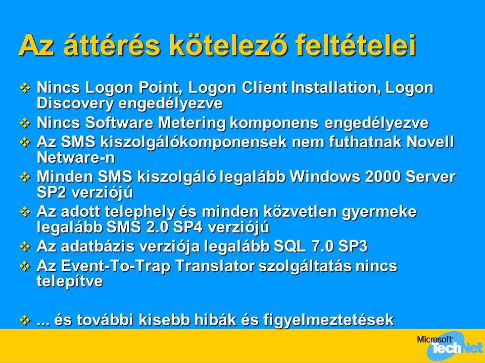 Az áttérés kötelező feltételei  Nincs Logon Point, Logon Client Installation, Logon Discovery engedélyezve  Nincs Software Metering komponens engedélyezve  Az SMS kiszolgálókomponensek nem futhatnak Novell Netware-n  Minden SMS kiszolgáló legalább Windows 2000 Server SP2 verziójú  Az adott telephely és minden közvetlen gyermeke legalább SMS 2.0 SP4 verziójú  Az adatbázis verziója legalább SQL 7.0 SP3  Az Event-To-Trap Translator szolgáltatás nincs telepítve ...