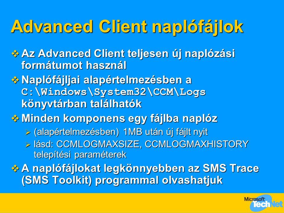 Advanced Client naplófájlok  Az Advanced Client teljesen új naplózási formátumot használ  Naplófájljai alapértelmezésben a C:\Windows\System32\CCM\Logs könyvtárban találhatók  Minden komponens egy fájlba naplóz  (alapértelmezésben) 1MB után új fájlt nyit  lásd: CCMLOGMAXSIZE, CCMLOGMAXHISTORY telepítési paraméterek  A naplófájlokat legkönnyebben az SMS Trace (SMS Toolkit) programmal olvashatjuk