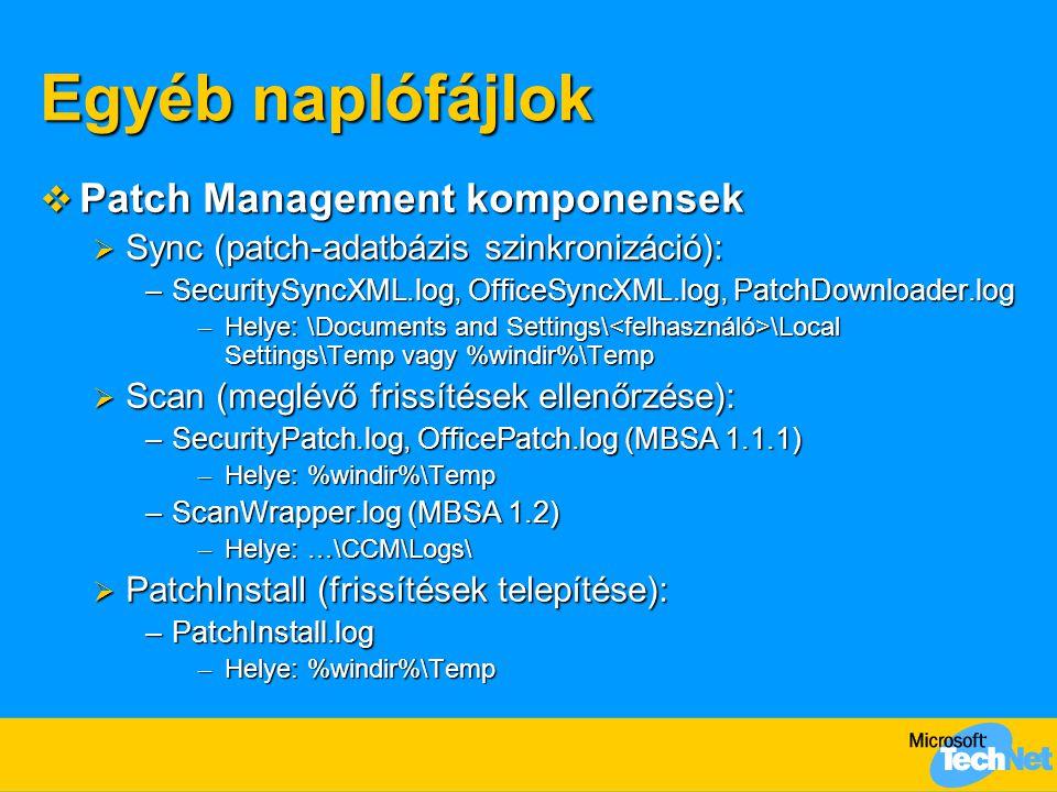 Egyéb naplófájlok  Patch Management komponensek  Sync (patch-adatbázis szinkronizáció): –SecuritySyncXML.log, OfficeSyncXML.log, PatchDownloader.log – Helye: \Documents and Settings\ \Local Settings\Temp vagy %windir%\Temp  Scan (meglévő frissítések ellenőrzése): –SecurityPatch.log, OfficePatch.log (MBSA 1.1.1) – Helye: %windir%\Temp –ScanWrapper.log (MBSA 1.2) – Helye: …\CCM\Logs\  PatchInstall (frissítések telepítése): –PatchInstall.log – Helye: %windir%\Temp
