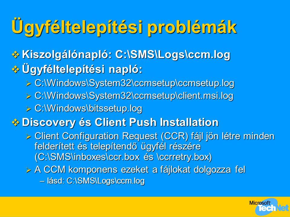 Ügyféltelepítési problémák  Kiszolgálónapló: C:\SMS\Logs\ccm.log  Ügyféltelepítési napló:  C:\Windows\System32\ccmsetup\ccmsetup.log  C:\Windows\System32\ccmsetup\client.msi.log  C:\Windows\bitssetup.log  Discovery és Client Push Installation  Client Configuration Request (CCR) fájl jön létre minden felderített és telepítendő ügyfél részére (C:\SMS\inboxes\ccr.box és \ccrretry.box)  A CCM komponens ezeket a fájlokat dolgozza fel –lásd: C:\SMS\Logs\ccm.log