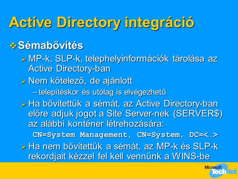 Active Directory integráció  Sémabővítés  MP-k, SLP-k, telephelyinformációk tárolása az Active Directory-ban  Nem kötelező, de ajánlott –telepítéskor és utólag is elvégezhető  Ha bővítettük a sémát, az Active Directory-ban előre adjuk jogot a Site Server-nek (SERVER$) az alábbi konténer létrehozására: CN=System Management, CN=System, DC= CN=System Management, CN=System, DC=  Ha nem bővítettük a sémát, az MP-k és SLP-k rekordjait kézzel fel kell vennünk a WINS-be