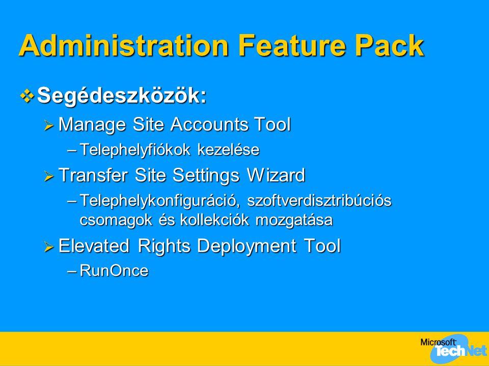 Administration Feature Pack  Segédeszközök:  Manage Site Accounts Tool –Telephelyfiókok kezelése  Transfer Site Settings Wizard –Telephelykonfiguráció, szoftverdisztribúciós csomagok és kollekciók mozgatása  Elevated Rights Deployment Tool –RunOnce