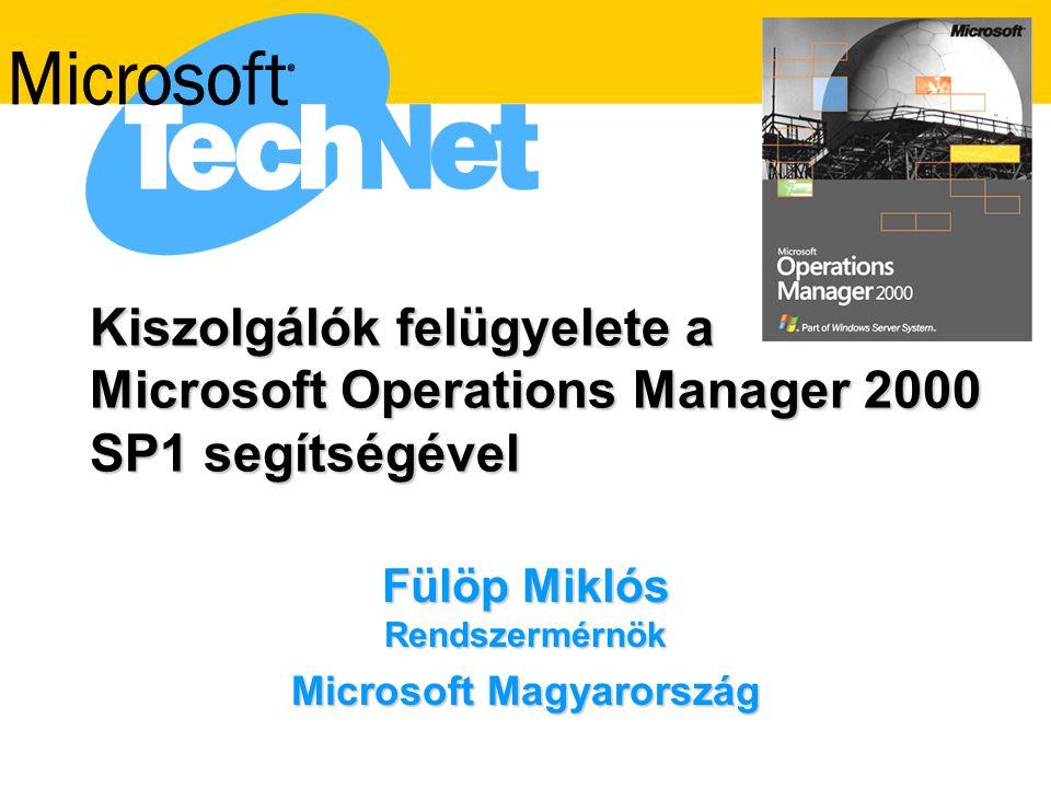 Kiszolgálók felügyelete a Microsoft Operations Manager 2000 SP1 segítségével Fülöp Miklós Rendszermérnök Microsoft Magyarország