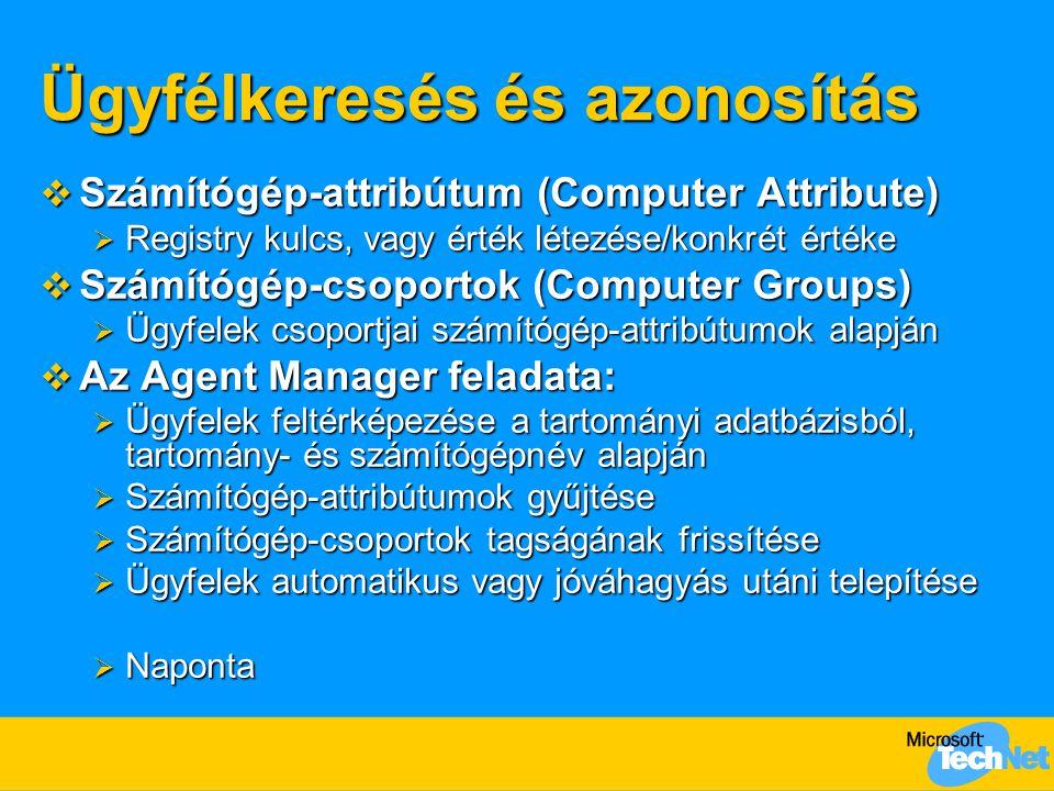 Ügyfélkeresés és azonosítás  Számítógép-attribútum (Computer Attribute)  Registry kulcs, vagy érték létezése/konkrét értéke  Számítógép-csoportok (Computer Groups)  Ügyfelek csoportjai számítógép-attribútumok alapján  Az Agent Manager feladata:  Ügyfelek feltérképezése a tartományi adatbázisból, tartomány- és számítógépnév alapján  Számítógép-attribútumok gyűjtése  Számítógép-csoportok tagságának frissítése  Ügyfelek automatikus vagy jóváhagyás utáni telepítése  Naponta