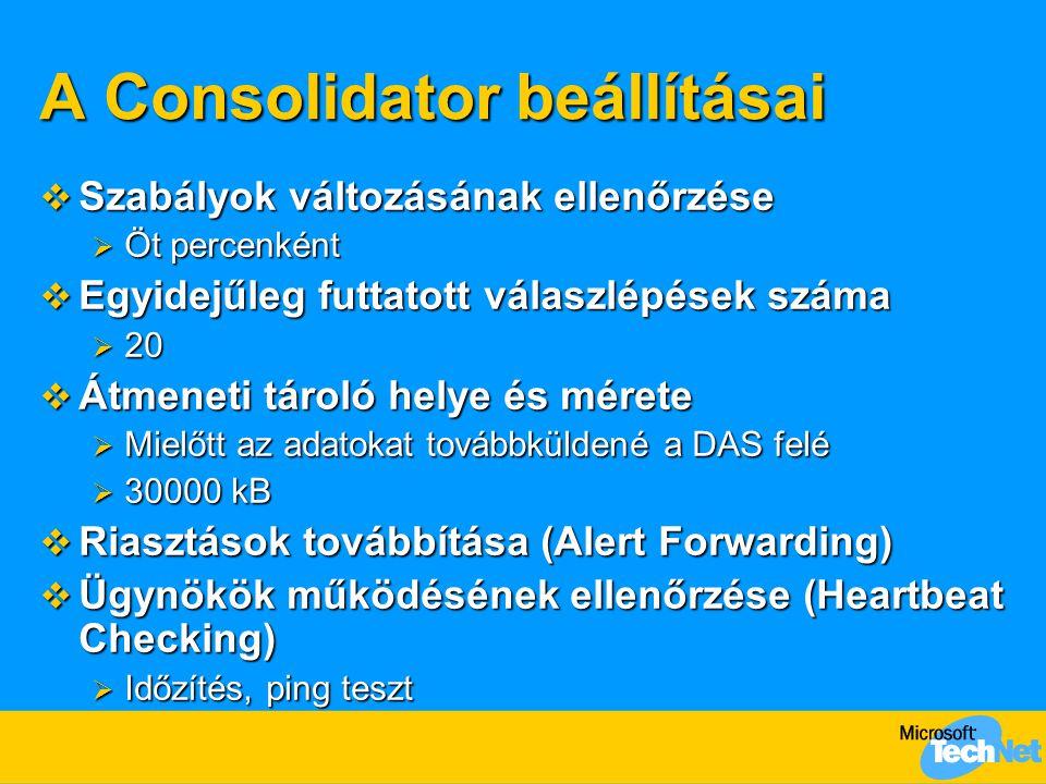 A Consolidator beállításai  Szabályok változásának ellenőrzése  Öt percenként  Egyidejűleg futtatott válaszlépések száma  20  Átmeneti tároló helye és mérete  Mielőtt az adatokat továbbküldené a DAS felé  30000 kB  Riasztások továbbítása (Alert Forwarding)  Ügynökök működésének ellenőrzése (Heartbeat Checking)  Időzítés, ping teszt