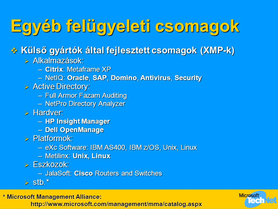 Egyéb felügyeleti csomagok  Külső gyártók által fejlesztett csomagok (XMP-k)  Alkalmazások: –Citrix: Metaframe XP –NetIQ: Oracle, SAP, Domino, Antivirus, Security  Active Directory: –Full Armor Fazam Auditing –NetPro Directory Analyzer  Hardver: –HP Insight Manager –Dell OpenManage  Platformok: –eXc Software: IBM AS400, IBM z/OS, Unix, Linux –Metilinx: Unix, Linux  Eszközök: –JalaSoft: Cisco Routers and Switches  stb.* * Microsoft Management Alliance: http://www.microsoft.com/management/mma/catalog.aspx