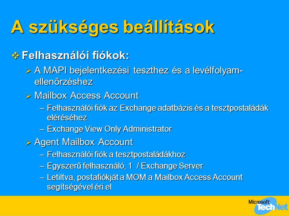A szükséges beállítások  Felhasználói fiókok:  A MAPI bejelentkezési teszthez és a levélfolyam- ellenőrzéshez  Mailbox Access Account –Felhasználói fiók az Exchange adatbázis és a tesztpostaládák eléréséhez –Exchange View Only Administrator  Agent Mailbox Account –Felhasználói fiók a tesztpostaládákhoz –Egyszerű felhasználó, 1 / Exchange Server –Letiltva, postafiókját a MOM a Mailbox Access Account segítségével éri el