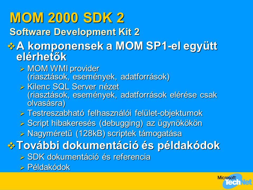 MOM 2000 SDK 2 Software Development Kit 2  A komponensek a MOM SP1-el együtt elérhetők  MOM WMI provider (riasztások, események, adatforrások)  Kilenc SQL Server nézet (riasztások, események, adatforrások elérése csak olvasásra)  Testreszabható felhasználói felület-objektumok  Script hibakeresés (debugging) az ügynökökön  Nagyméretű (128kB) scriptek támogatása  További dokumentáció és példakódok  SDK dokumentáció és referencia  Példakódok