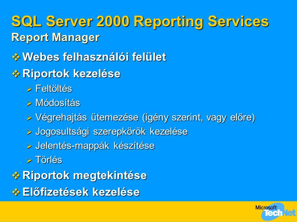 SQL Server 2000 Reporting Services Report Manager  Webes felhasználói felület  Riportok kezelése  Feltöltés  Módosítás  Végrehajtás ütemezése (igény szerint, vagy előre)  Jogosultsági szerepkörök kezelése  Jelentés-mappák készítése  Törlés  Riportok megtekintése  Előfizetések kezelése