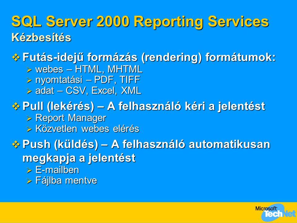 SQL Server 2000 Reporting Services Kézbesítés  Futás-idejű formázás (rendering) formátumok:  webes – HTML, MHTML  nyomtatási – PDF, TIFF  adat – CSV, Excel, XML  Pull (lekérés) – A felhasználó kéri a jelentést  Report Manager  Közvetlen webes elérés  Push (küldés) – A felhasználó automatikusan megkapja a jelentést  E-mailben  Fájlba mentve