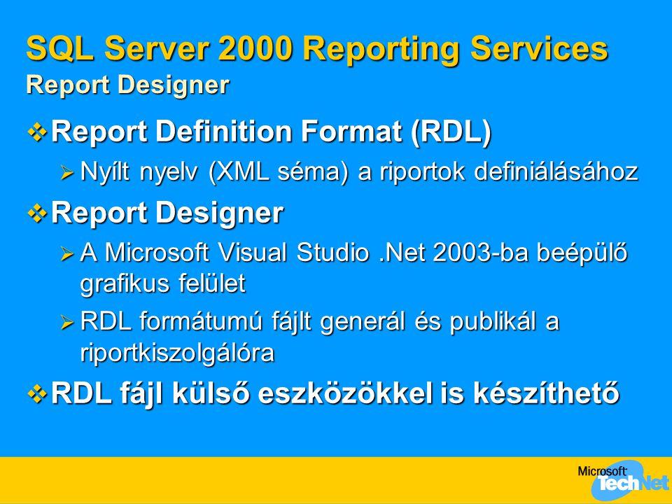 SQL Server 2000 Reporting Services Report Designer  Report Definition Format (RDL)  Nyílt nyelv (XML séma) a riportok definiálásához  Report Designer  A Microsoft Visual Studio.Net 2003-ba beépülő grafikus felület  RDL formátumú fájlt generál és publikál a riportkiszolgálóra  RDL fájl külső eszközökkel is készíthető