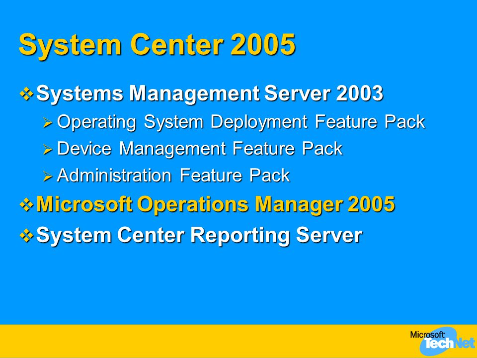 System Center 2005  Systems Management Server 2003  Operating System Deployment Feature Pack  Device Management Feature Pack  Administration Featu