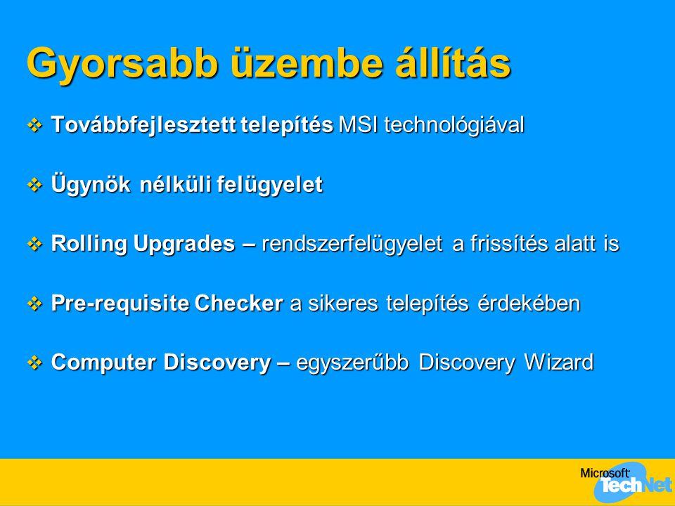Gyorsabb üzembe állítás  Továbbfejlesztett telepítés MSI technológiával  Ügynök nélküli felügyelet  Rolling Upgrades – rendszerfelügyelet a frissítés alatt is  Pre-requisite Checker a sikeres telepítés érdekében  Computer Discovery – egyszerűbb Discovery Wizard