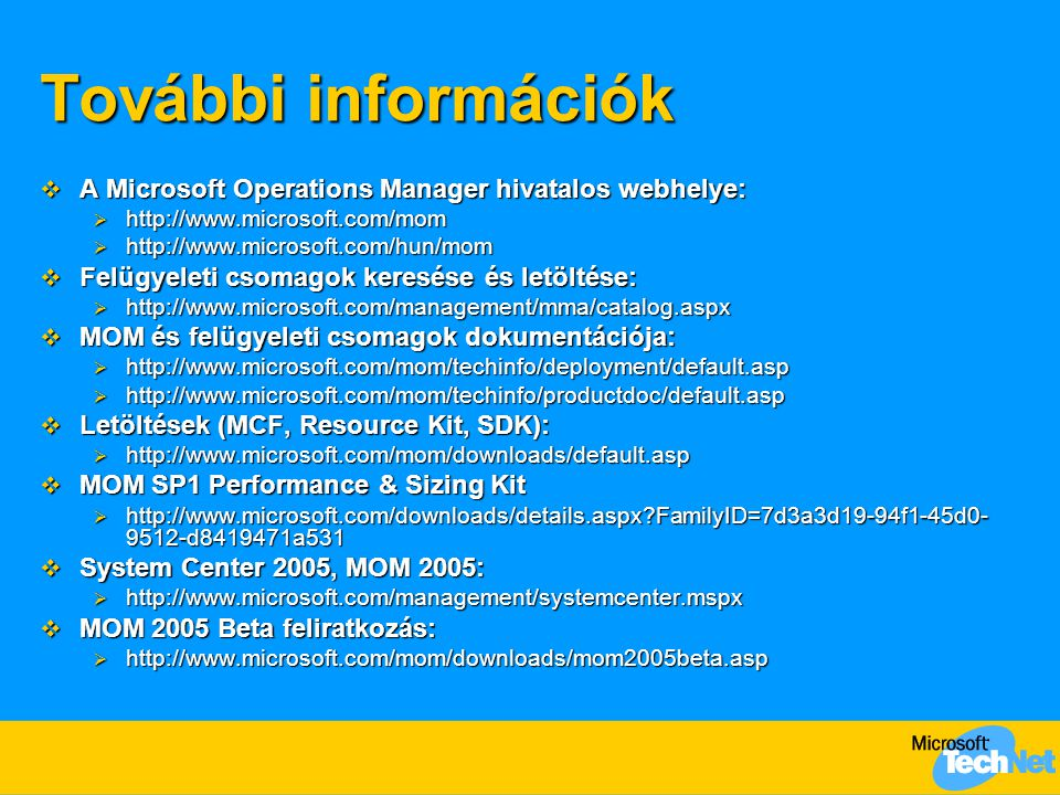 További információk  A Microsoft Operations Manager hivatalos webhelye:  http://www.microsoft.com/mom  http://www.microsoft.com/hun/mom  Felügyeleti csomagok keresése és letöltése:  http://www.microsoft.com/management/mma/catalog.aspx  MOM és felügyeleti csomagok dokumentációja:  http://www.microsoft.com/mom/techinfo/deployment/default.asp  http://www.microsoft.com/mom/techinfo/productdoc/default.asp  Letöltések (MCF, Resource Kit, SDK):  http://www.microsoft.com/mom/downloads/default.asp  MOM SP1 Performance & Sizing Kit  http://www.microsoft.com/downloads/details.aspx FamilyID=7d3a3d19-94f1-45d0- 9512-d8419471a531  System Center 2005, MOM 2005:  http://www.microsoft.com/management/systemcenter.mspx  MOM 2005 Beta feliratkozás:  http://www.microsoft.com/mom/downloads/mom2005beta.asp