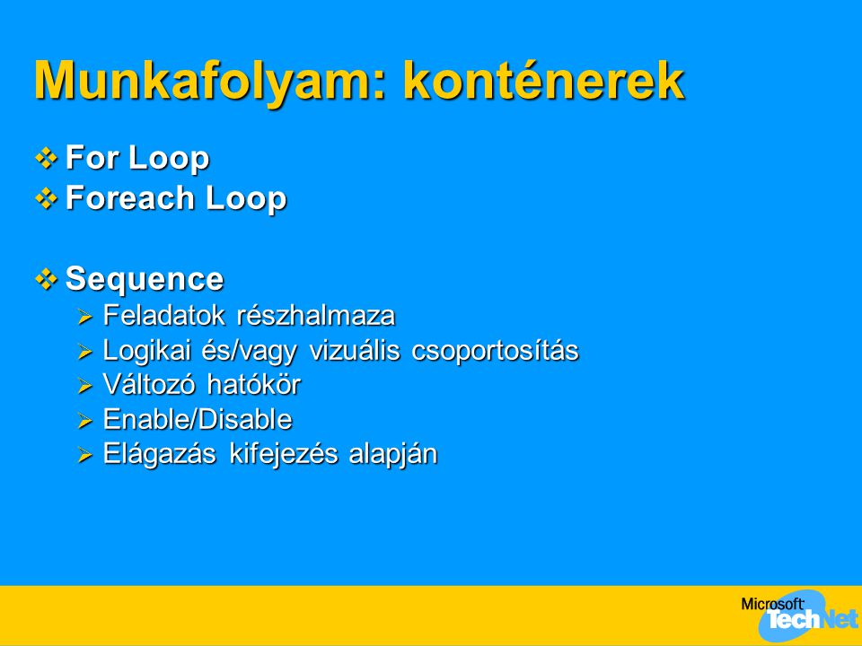 Munkafolyam: konténerek  For Loop  Foreach Loop  Sequence  Feladatok részhalmaza  Logikai és/vagy vizuális csoportosítás  Változó hatókör  Enable/Disable  Elágazás kifejezés alapján