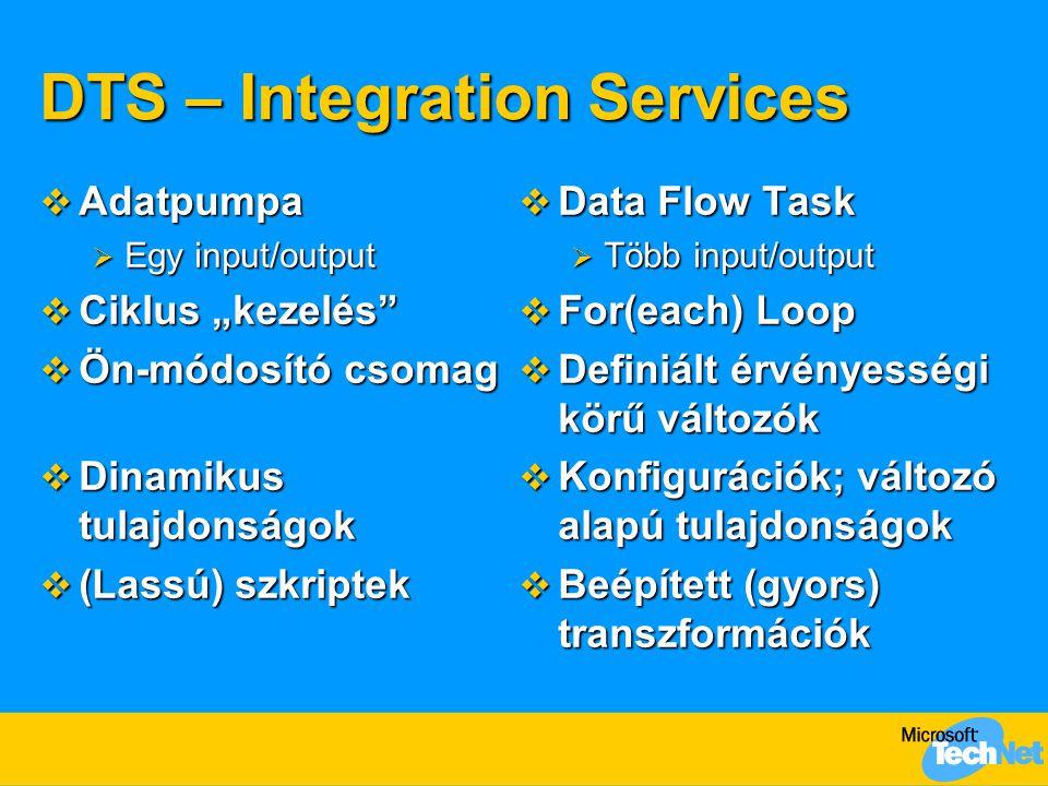 """DTS – Integration Services  Adatpumpa  Egy input/output  Ciklus """"kezelés  Ön-módosító csomag  Dinamikus tulajdonságok  (Lassú) szkriptek  Data Flow Task  Több input/output  For(each) Loop  Definiált érvényességi körű változók  Konfigurációk; változó alapú tulajdonságok  Beépített (gyors) transzformációk"""