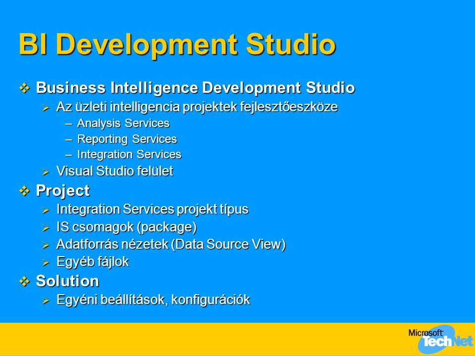 BI Development Studio  Business Intelligence Development Studio  Az üzleti intelligencia projektek fejlesztőeszköze –Analysis Services –Reporting Services –Integration Services  Visual Studio felület  Project  Integration Services projekt típus  IS csomagok (package)  Adatforrás nézetek (Data Source View)  Egyéb fájlok  Solution  Egyéni beállítások, konfigurációk