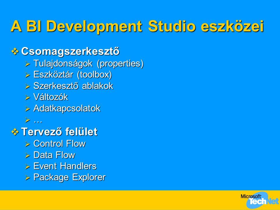 A BI Development Studio eszközei  Csomagszerkesztő  Tulajdonságok (properties)  Eszköztár (toolbox)  Szerkesztő ablakok  Változók  Adatkapcsolatok  …  Tervező felület  Control Flow  Data Flow  Event Handlers  Package Explorer