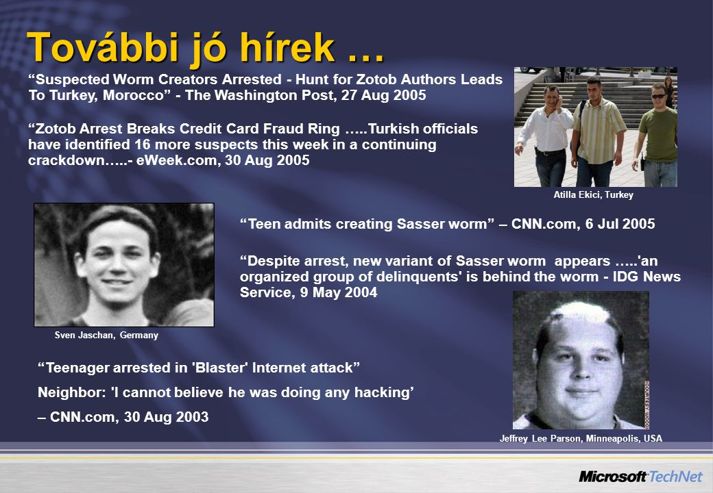 További jó hírek … Suspected Worm Creators Arrested - Hunt for Zotob Authors Leads To Turkey, Morocco - The Washington Post, 27 Aug 2005 Zotob Arrest Breaks Credit Card Fraud Ring …..Turkish officials have identified 16 more suspects this week in a continuing crackdown…..- eWeek.com, 30 Aug 2005 Despite arrest, new variant of Sasser worm appears ….. an organized group of delinquents is behind the worm - IDG News Service, 9 May 2004 Teen admits creating Sasser worm – CNN.com, 6 Jul 2005 Teenager arrested in Blaster Internet attack Neighbor: I cannot believe he was doing any hacking' – CNN.com, 30 Aug 2003 Sven Jaschan, Germany Jeffrey Lee Parson, Minneapolis, USA Atilla Ekici, Turkey