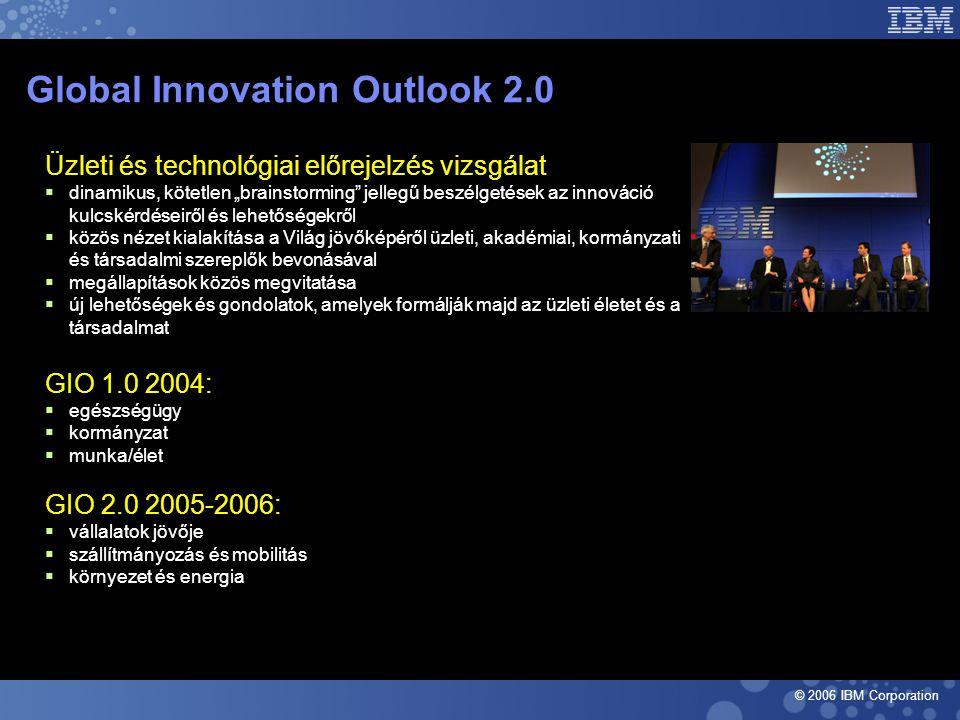 """© 2006 IBM Corporation Global Innovation Outlook 2.0 Üzleti és technológiai előrejelzés vizsgálat  dinamikus, kötetlen """"brainstorming jellegű beszélgetések az innováció kulcskérdéseiről és lehetőségekről  közös nézet kialakítása a Világ jövőképéről üzleti, akadémiai, kormányzati és társadalmi szereplők bevonásával  megállapítások közös megvitatása  új lehetőségek és gondolatok, amelyek formálják majd az üzleti életet és a társadalmat GIO 1.0 2004:  egészségügy  kormányzat  munka/élet GIO 2.0 2005-2006:  vállalatok jövője  szállítmányozás és mobilitás  környezet és energia"""