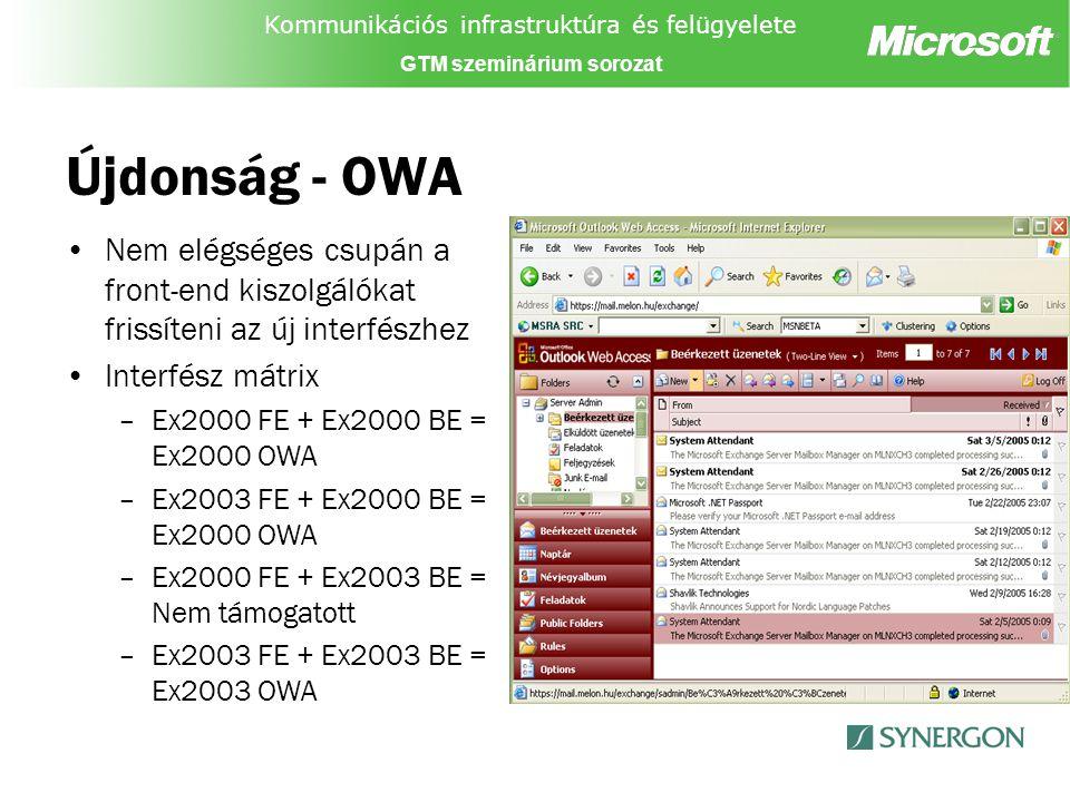 Kommunikációs infrastruktúra és felügyelete GTM szeminárium sorozat Újdonság - OWA Nem elégséges csupán a front-end kiszolgálókat frissíteni az új interfészhez Interfész mátrix –Ex2000 FE + Ex2000 BE = Ex2000 OWA –Ex2003 FE + Ex2000 BE = Ex2000 OWA –Ex2000 FE + Ex2003 BE = Nem támogatott –Ex2003 FE + Ex2003 BE = Ex2003 OWA