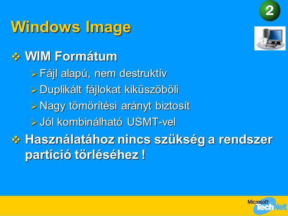 Windows Image  WIM Formátum  Fájl alapú, nem destruktív  Duplikált fájlokat kiküszöböli  Nagy tömörítési arányt biztosít  Jól kombinálható USMT-v