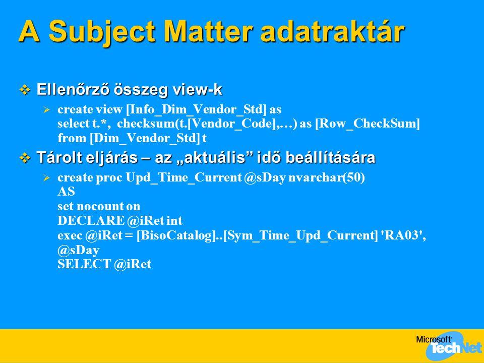 "A Subject Matter adatraktár  Ellenőrző összeg view-k  create view [Info_Dim_Vendor_Std] as select t.*, checksum(t.[Vendor_Code],…) as [Row_CheckSum] from [Dim_Vendor_Std] t  Tárolt eljárás – az ""aktuális idő beállítására  create proc Upd_Time_Current @sDay nvarchar(50) AS set nocount on DECLARE @iRet int exec @iRet = [BisoCatalog]..[Sym_Time_Upd_Current] RA03 , @sDay SELECT @iRet"