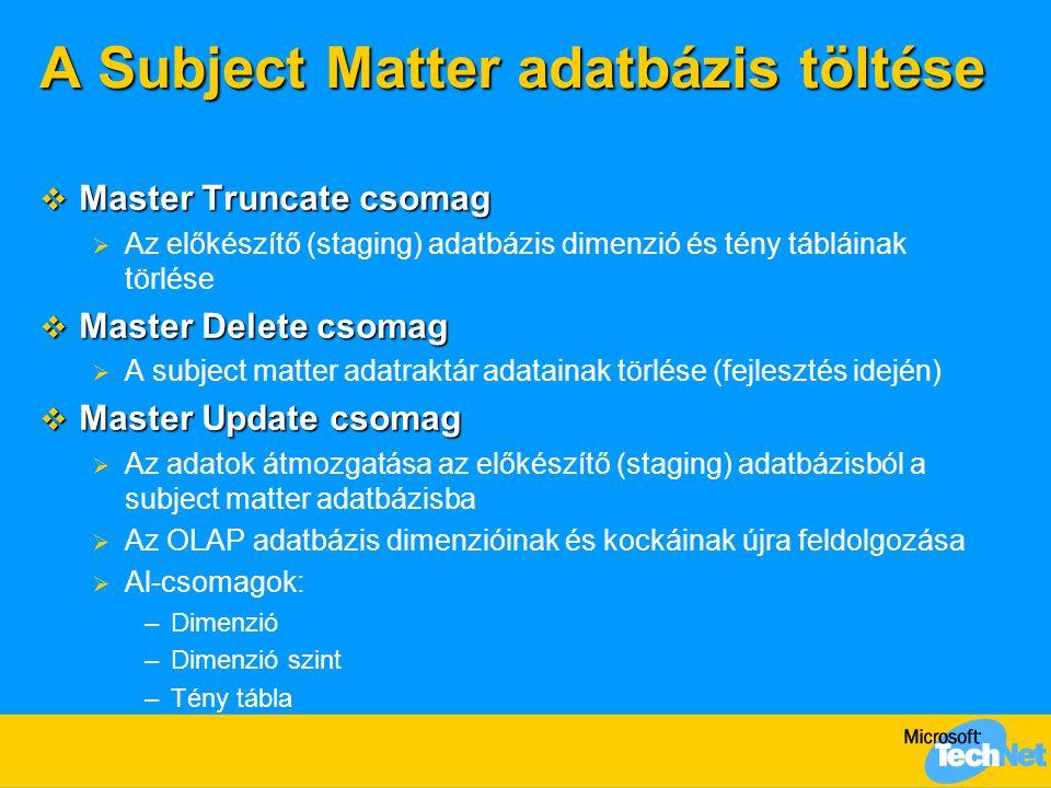A Subject Matter adatbázis töltése  Master Truncate csomag  Az előkészítő (staging) adatbázis dimenzió és tény tábláinak törlése  Master Delete csomag  A subject matter adatraktár adatainak törlése (fejlesztés idején)  Master Update csomag  Az adatok átmozgatása az előkészítő (staging) adatbázisból a subject matter adatbázisba  Az OLAP adatbázis dimenzióinak és kockáinak újra feldolgozása  Al-csomagok: –Dimenzió –Dimenzió szint –Tény tábla