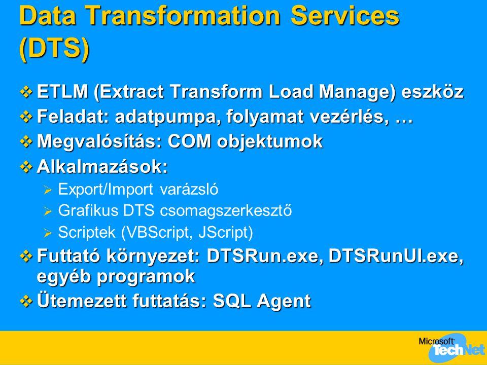 Data Transformation Services (DTS)  ETLM (Extract Transform Load Manage) eszköz  Feladat: adatpumpa, folyamat vezérlés, …  Megvalósítás: COM objektumok  Alkalmazások:  Export/Import varázsló  Grafikus DTS csomagszerkesztő  Scriptek (VBScript, JScript)  Futtató környezet: DTSRun.exe, DTSRunUI.exe, egyéb programok  Ütemezett futtatás: SQL Agent