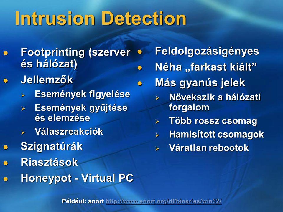 """Intrusion Detection Footprinting (szerver és hálózat) Footprinting (szerver és hálózat) Jellemzők Jellemzők  Események figyelése  Események gyűjtése és elemzése  Válaszreakciók Szignatúrák Szignatúrák Riasztások Riasztások Honeypot - Virtual PC Honeypot - Virtual PC Feldolgozásigényes Feldolgozásigényes Néha """"farkast kiált Néha """"farkast kiált Más gyanús jelek Más gyanús jelek  Növekszik a hálózati forgalom  Több rossz csomag  Hamisított csomagok  Váratlan rebootok Például: snort http://www.snort.org/dl/binaries/win32/ http://www.snort.org/dl/binaries/win32/"""