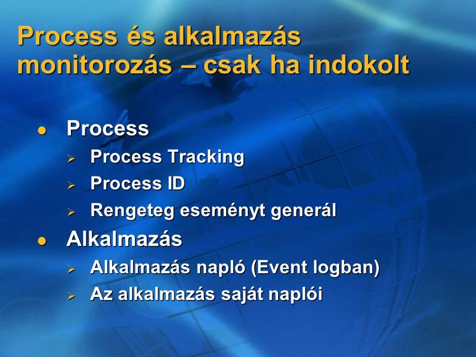 Process és alkalmazás monitorozás – csak ha indokolt Process Process  Process Tracking  Process ID  Rengeteg eseményt generál Alkalmazás Alkalmazás  Alkalmazás napló (Event logban)  Az alkalmazás saját naplói
