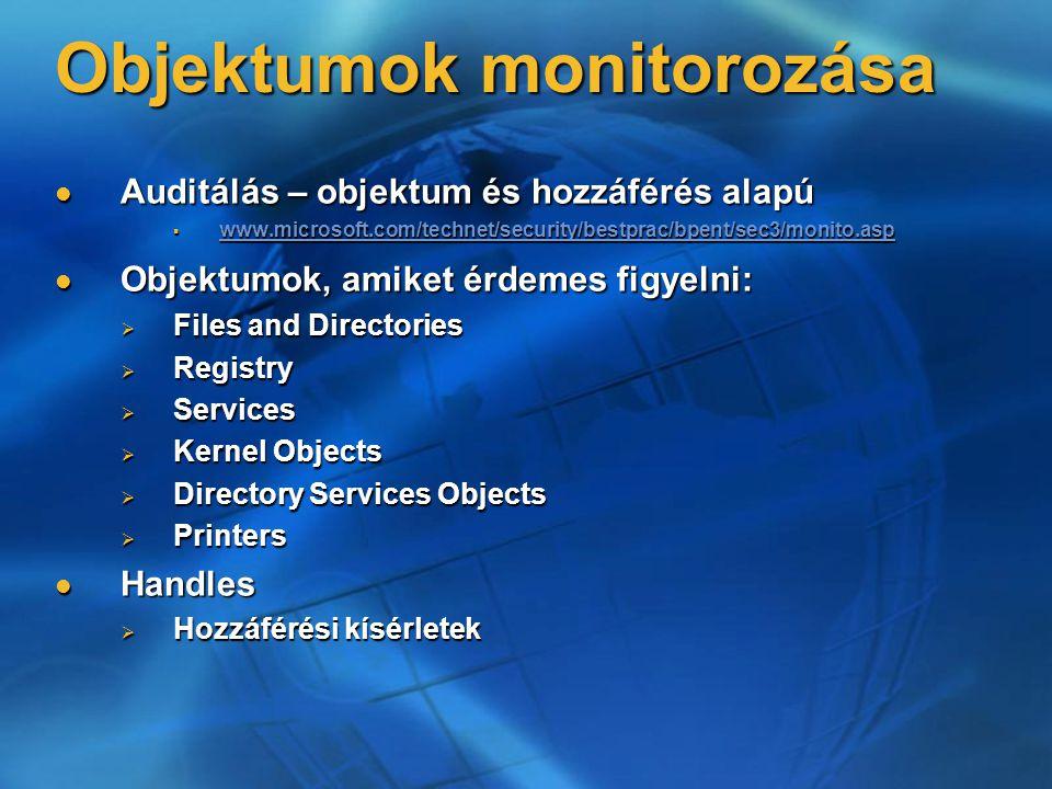 Objektumok monitorozása Auditálás – objektum és hozzáférés alapú Auditálás – objektum és hozzáférés alapú  www.microsoft.com/technet/security/bestprac/bpent/sec3/monito.asp www.microsoft.com/technet/security/bestprac/bpent/sec3/monito.asp Objektumok, amiket érdemes figyelni: Objektumok, amiket érdemes figyelni:  Files and Directories  Registry  Services  Kernel Objects  Directory Services Objects  Printers Handles Handles  Hozzáférési kísérletek