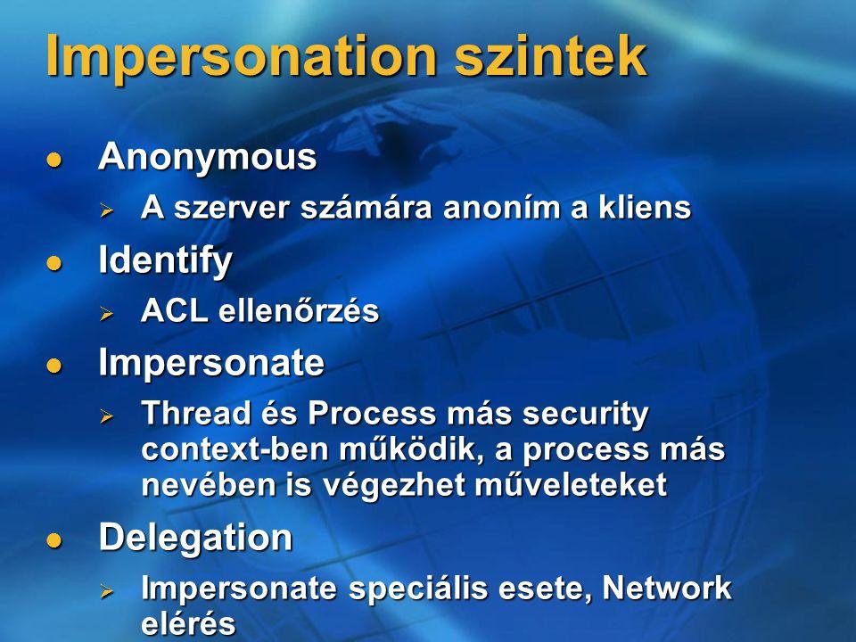 Impersonation szintek Anonymous Anonymous  A szerver számára anoním a kliens Identify Identify  ACL ellenőrzés Impersonate Impersonate  Thread és Process más security context-ben működik, a process más nevében is végezhet műveleteket Delegation Delegation  Impersonate speciális esete, Network elérés