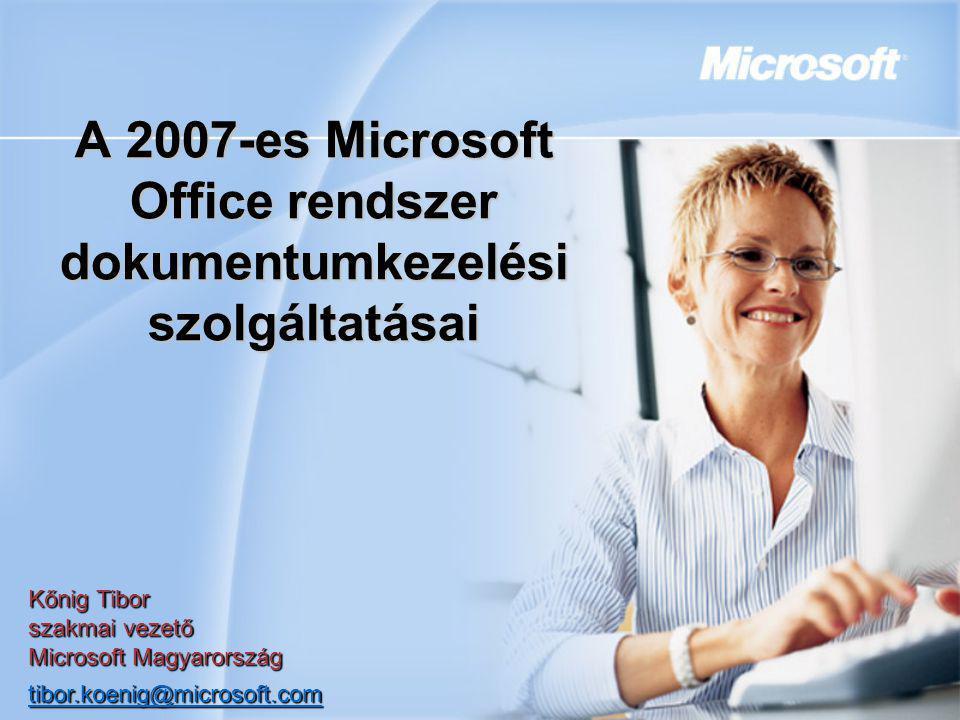 A 2007-es Microsoft Office rendszer dokumentumkezelési szolgáltatásai Kőnig Tibor szakmai vezető Microsoft Magyarország tibor.koenig@microsoft.com