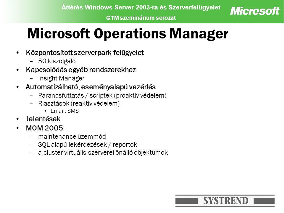 Áttérés Windows Server 2003-ra és Szerverfelügyelet GTM szeminárium sorozat Microsoft Operations Manager Központosított szerverpark-felügyelet –50 kiszolgáló Kapcsolódás egyéb rendszerekhez –Insight Manager Automatizálható, eseményalapú vezérlés –Parancsfuttatás / scriptek (proaktív védelem) –Riasztások (reaktív védelem) Email, SMS Jelentések MOM 2005 –maintenance üzemmód –SQL alapú lekérdezések / reportok –a cluster virtuális szerverei önálló objektumok
