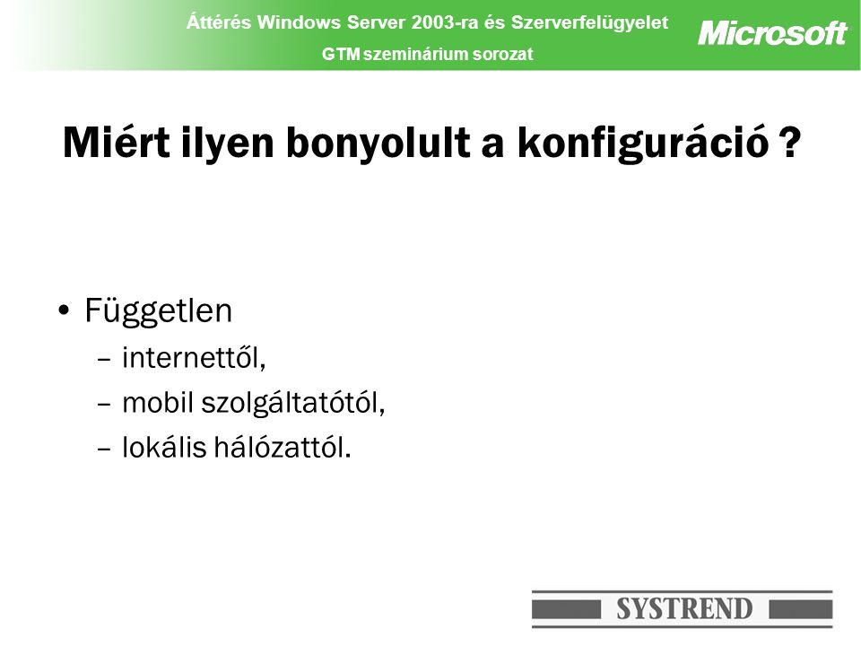 Áttérés Windows Server 2003-ra és Szerverfelügyelet GTM szeminárium sorozat Miért ilyen bonyolult a konfiguráció ? Független –internettől, –mobil szol