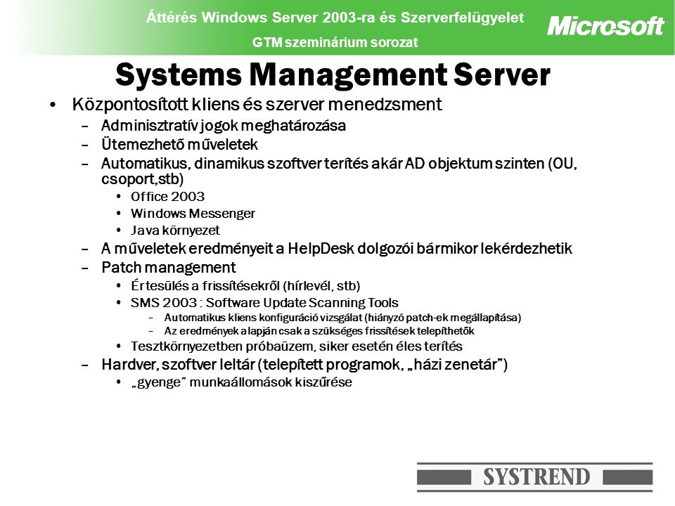 Áttérés Windows Server 2003-ra és Szerverfelügyelet GTM szeminárium sorozat Windows 2003 File server migráció (példa) Windows 2000-es cluster egyik node-jának eltávolítása Első Windows 2003-as cluster node beillesztése –Kvóta szoftver és vírusvédelem telepítés Windows 2000-es cluster másik node-jának eltávolítása Második Windows 2003-as cluster node beillesztése –Kvóta szoftver és vírusvédelem telepítés Backup szoftver telepítése Tesztelés Összesen, kb.
