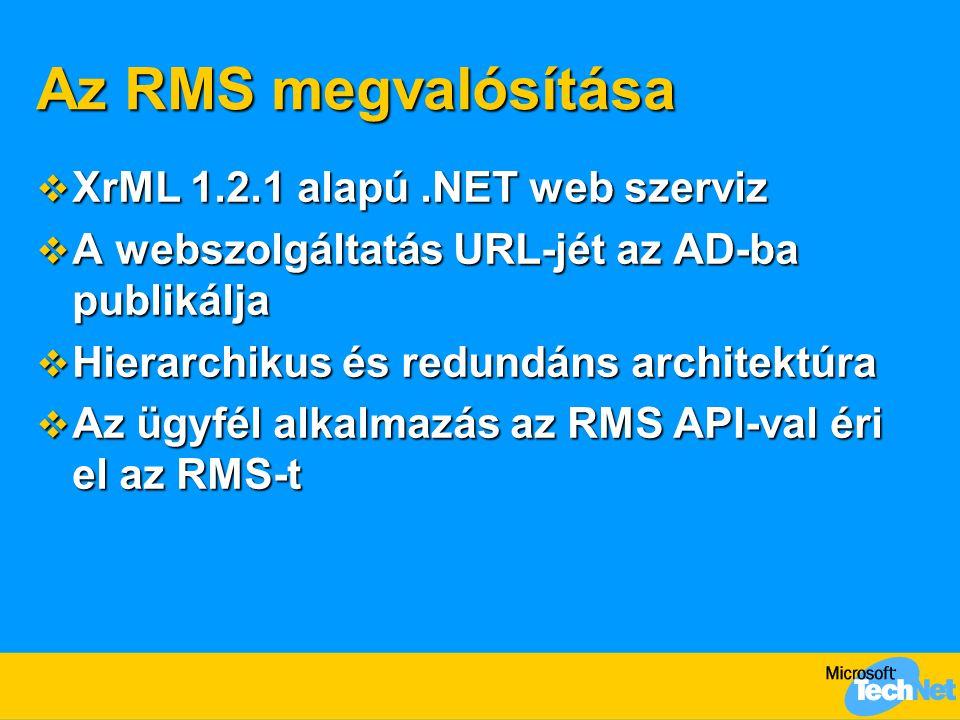 Az RMS megvalósítása  XrML 1.2.1 alapú.NET web szerviz  A webszolgáltatás URL-jét az AD-ba publikálja  Hierarchikus és redundáns architektúra  Az ügyfél alkalmazás az RMS API-val éri el az RMS-t