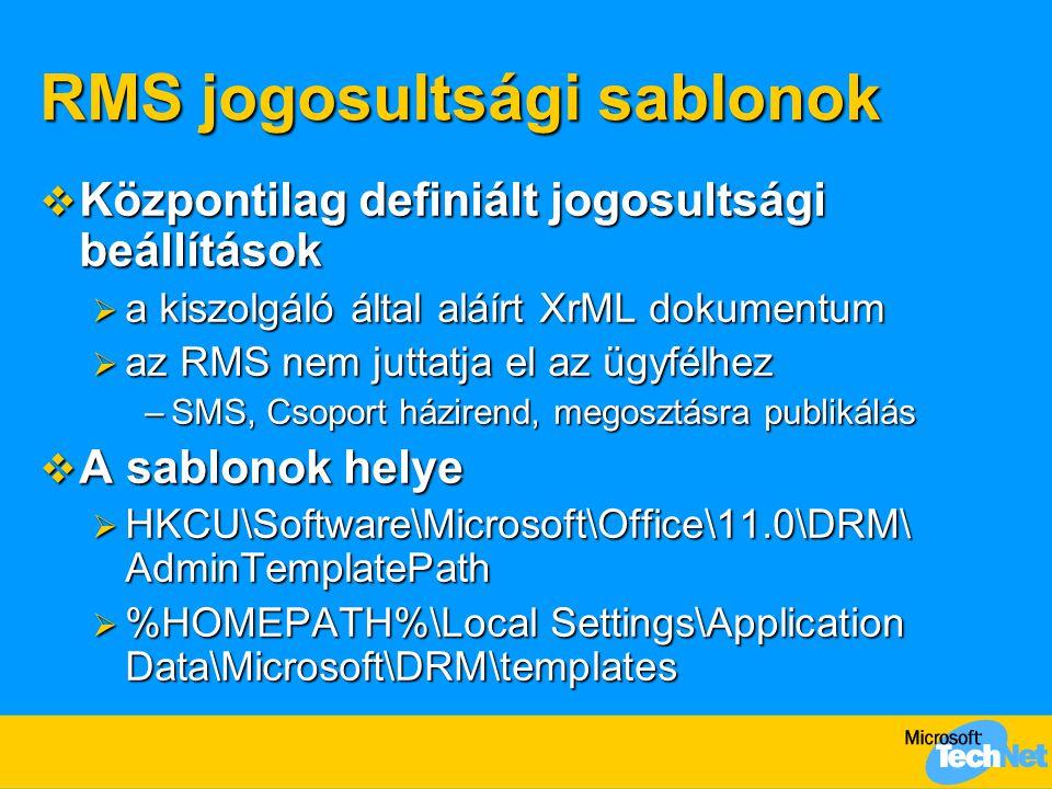 RMS jogosultsági sablonok  Központilag definiált jogosultsági beállítások  a kiszolgáló által aláírt XrML dokumentum  az RMS nem juttatja el az ügyfélhez –SMS, Csoport házirend, megosztásra publikálás  A sablonok helye  HKCU\Software\Microsoft\Office\11.0\DRM\ AdminTemplatePath  %HOMEPATH%\Local Settings\Application Data\Microsoft\DRM\templates